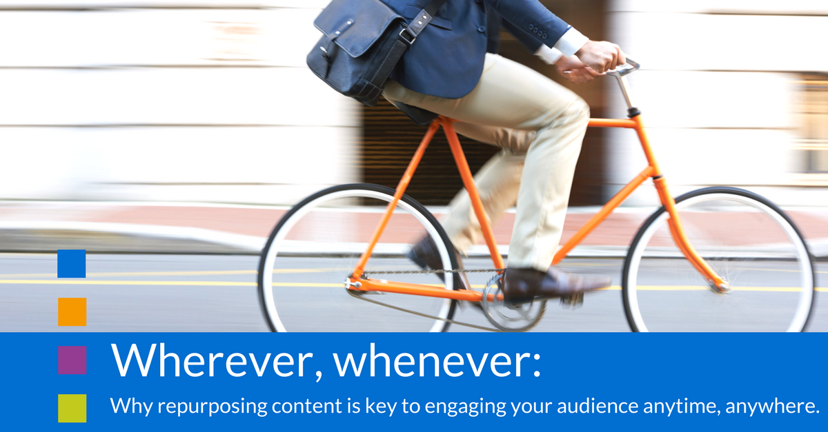 Wherever, whenever: why repurposing content is key to engaging your audience anytime, anywhere.