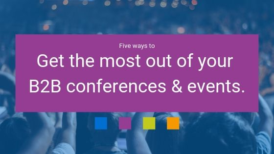 5 ways to get the most out of your B2B conferences & events.